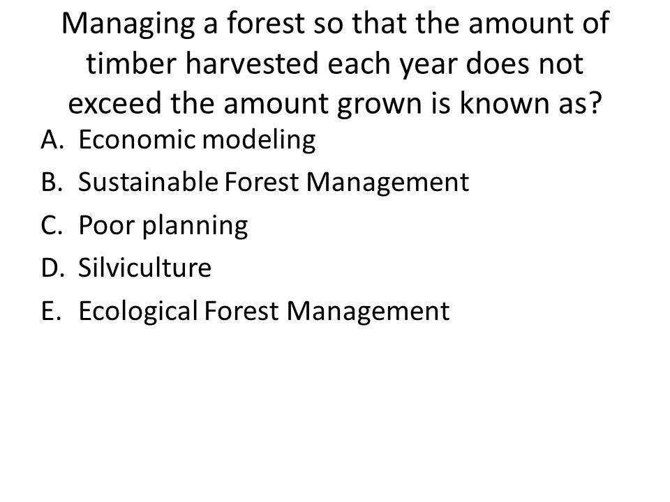 Managing a forest so that the amount of timber harvested each year does not exceed the amount grown is known as? A.Economic modeling B.Sustainable For