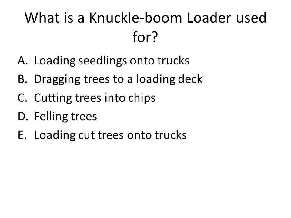 What is a Knuckle-boom Loader used for? A.Loading seedlings onto trucks B.Dragging trees to a loading deck C.Cutting trees into chips D.Felling trees