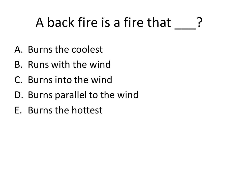 A back fire is a fire that ___? A.Burns the coolest B.Runs with the wind C.Burns into the wind D.Burns parallel to the wind E.Burns the hottest