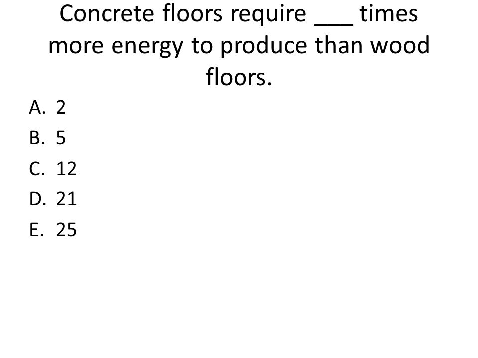 Concrete floors require ___ times more energy to produce than wood floors. A.2 B.5 C.12 D.21 E.25