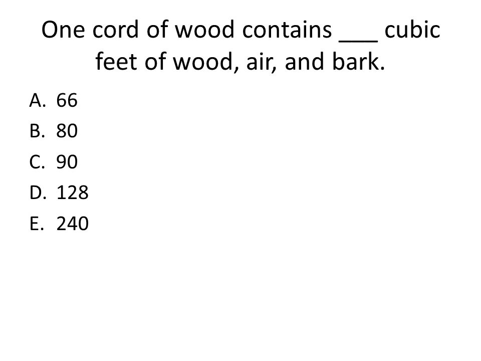 One cord of wood contains ___ cubic feet of wood, air, and bark. A.66 B.80 C.90 D.128 E.240
