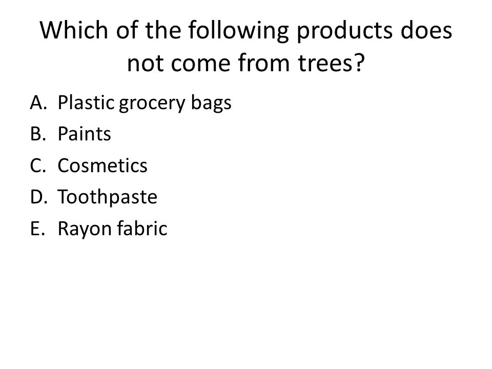 Which of the following products does not come from trees? A.Plastic grocery bags B.Paints C.Cosmetics D.Toothpaste E.Rayon fabric