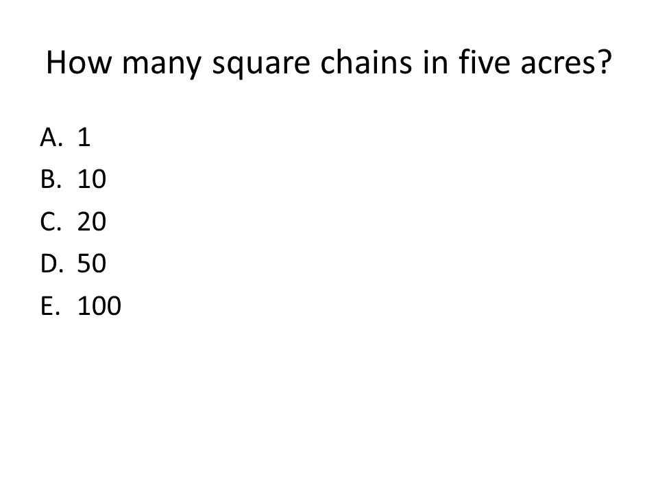 How many square chains in five acres? A.1 B.10 C.20 D.50 E.100