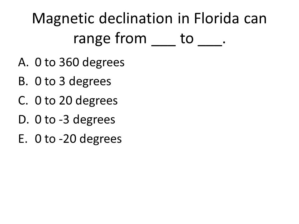Magnetic declination in Florida can range from ___ to ___. A.0 to 360 degrees B.0 to 3 degrees C.0 to 20 degrees D.0 to -3 degrees E.0 to -20 degrees