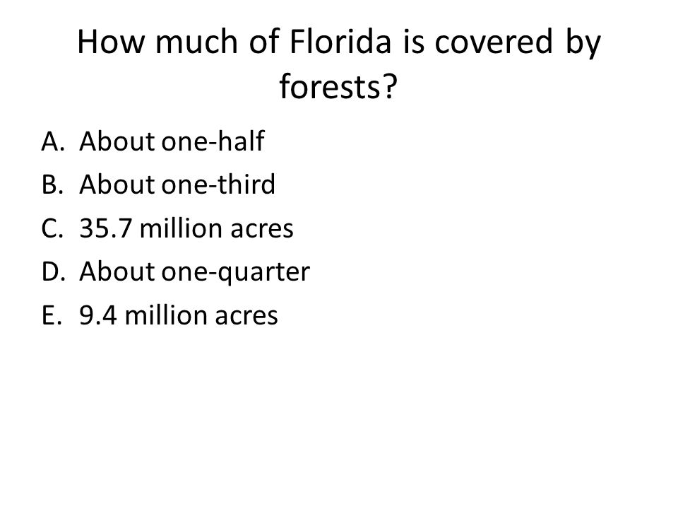 How much of Florida is covered by forests? A.About one-half B.About one-third C.35.7 million acres D.About one-quarter E.9.4 million acres