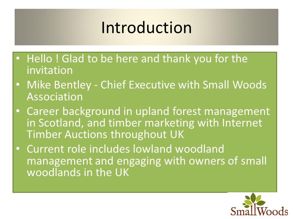 Introduction Hello ! Glad to be here and thank you for the invitation Mike Bentley - Chief Executive with Small Woods Association Career background in