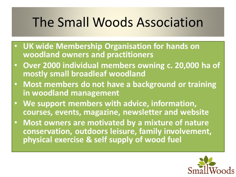 The Small Woods Association UK wide Membership Organisation for hands on woodland owners and practitioners Over 2000 individual members owning c.