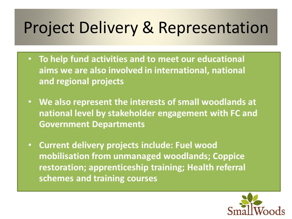 Project Delivery & Representation To help fund activities and to meet our educational aims we are also involved in international, national and regional projects We also represent the interests of small woodlands at national level by stakeholder engagement with FC and Government Departments Current delivery projects include: Fuel wood mobilisation from unmanaged woodlands; Coppice restoration; apprenticeship training; Health referral schemes and training courses