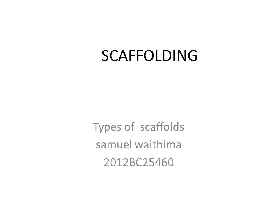 SCAFFOLDING Types of scaffolds samuel waithima 2012BC25460