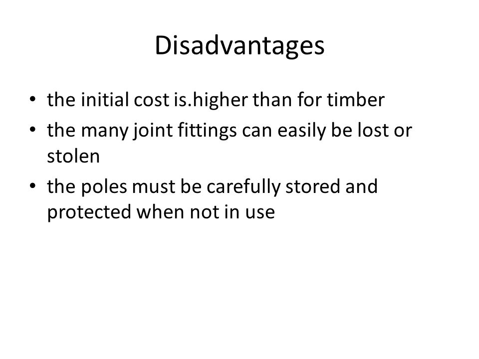 Disadvantages the initial cost is.higher than for timber the many joint fittings can easily be lost or stolen the poles must be carefully stored and p