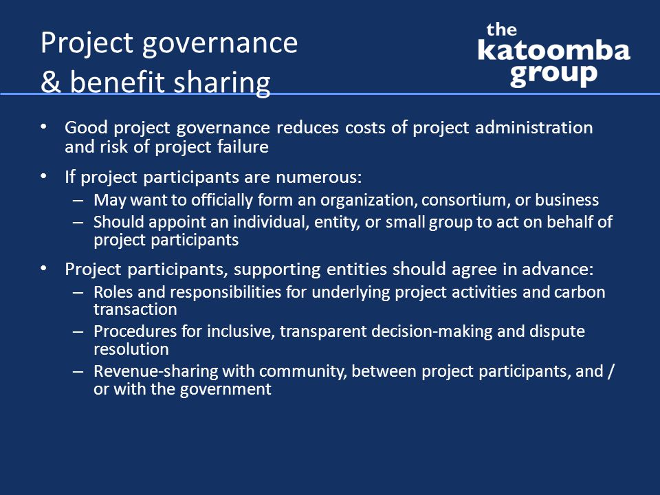 Project governance & benefit sharing Good project governance reduces costs of project administration and risk of project failure If project participants are numerous: – May want to officially form an organization, consortium, or business – Should appoint an individual, entity, or small group to act on behalf of project participants Project participants, supporting entities should agree in advance: – Roles and responsibilities for underlying project activities and carbon transaction – Procedures for inclusive, transparent decision-making and dispute resolution – Revenue-sharing with community, between project participants, and / or with the government