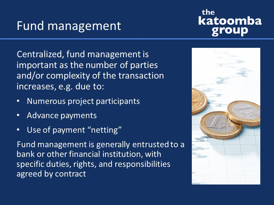 Fund management Centralized, fund management is important as the number of parties and/or complexity of the transaction increases, e.g.