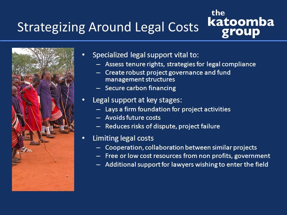 Strategizing Around Legal Costs Specialized legal support vital to: – Assess tenure rights, strategies for legal compliance – Create robust project governance and fund management structures – Secure carbon financing Legal support at key stages: – Lays a firm foundation for project activities – Avoids future costs – Reduces risks of dispute, project failure Limiting legal costs – Cooperation, collaboration between similar projects – Free or low cost resources from non profits, government – Additional support for lawyers wishing to enter the field
