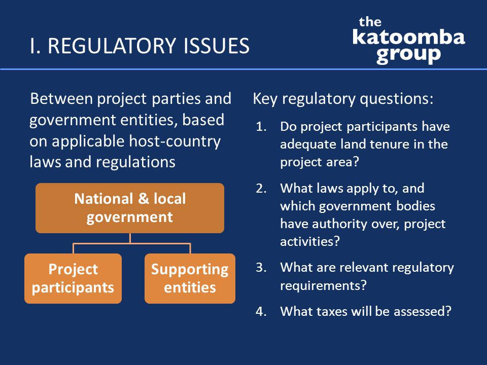 I. REGULATORY ISSUES Between project parties and government entities, based on applicable host-country laws and regulations Key regulatory questions:
