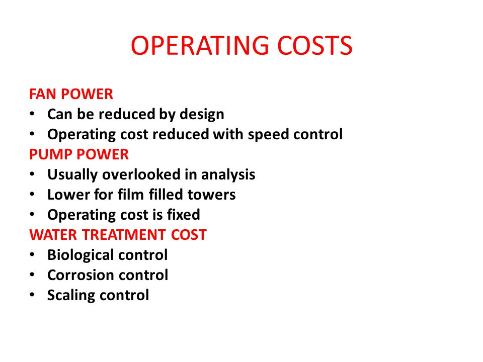 FAN POWER Can be reduced by design Operating cost reduced with speed control PUMP POWER Usually overlooked in analysis Lower for film filled towers Op