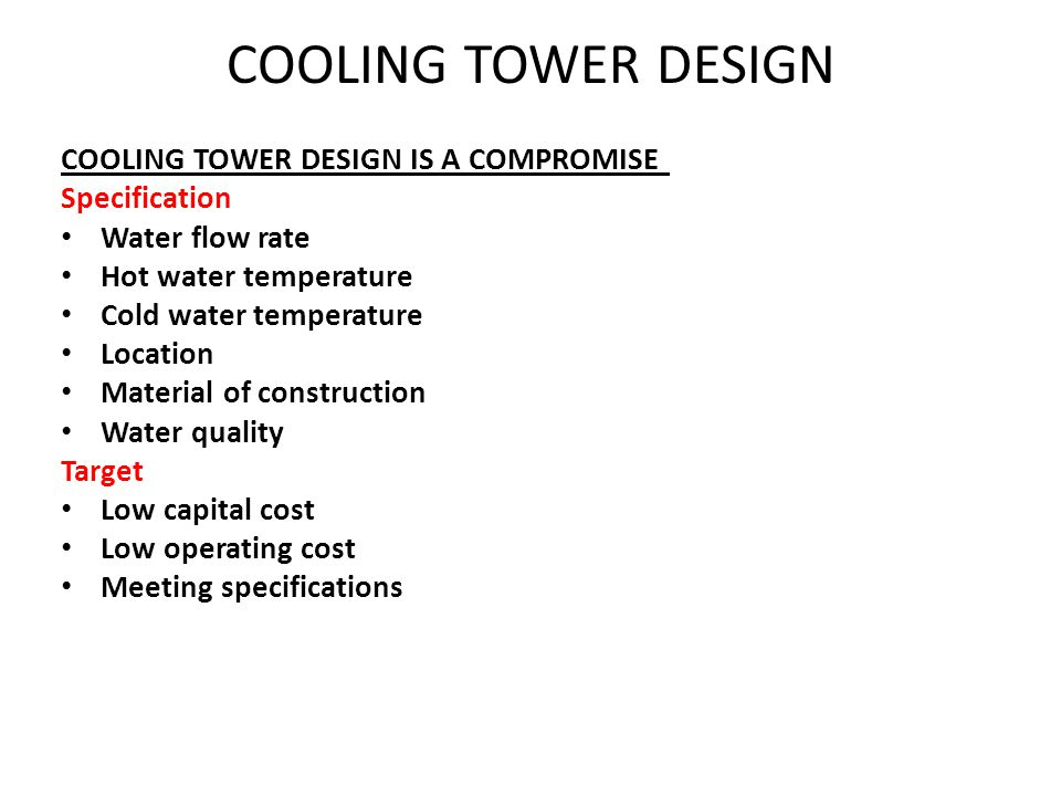 COOLING TOWER DESIGN IS A COMPROMISE Specification Water flow rate Hot water temperature Cold water temperature Location Material of construction Wate