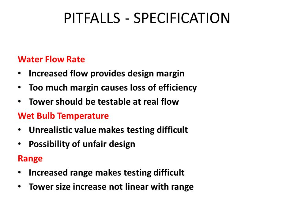 Cold Water Temperature Low specification increases tower cost Increases fan power Provides design margin Cost increase not linear PITFALLS - SPECIFICATION