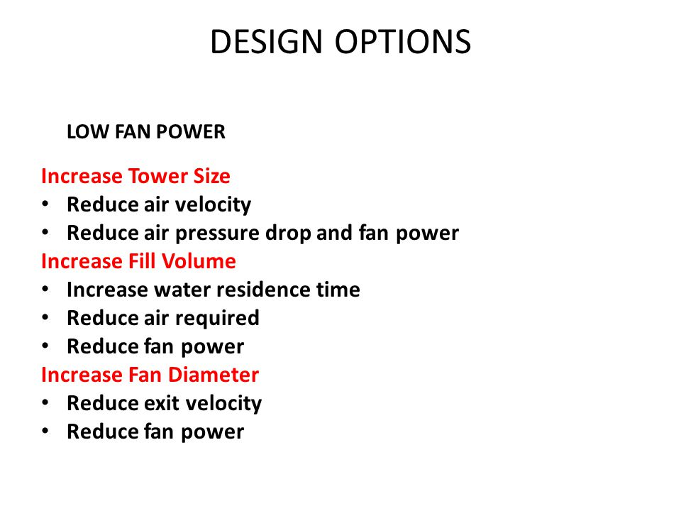 LOW FAN POWER Increase Tower Size Reduce air velocity Reduce air pressure drop and fan power Increase Fill Volume Increase water residence time Reduce