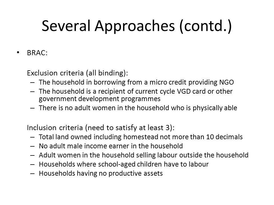 Several Approaches (contd.) BRAC: Exclusion criteria (all binding): – The household in borrowing from a micro credit providing NGO – The household is a recipient of current cycle VGD card or other government development programmes – There is no adult women in the household who is physically able Inclusion criteria (need to satisfy at least 3): – Total land owned including homestead not more than 10 decimals – No adult male income earner in the household – Adult women in the household selling labour outside the household – Households where school-aged children have to labour – Households having no productive assets
