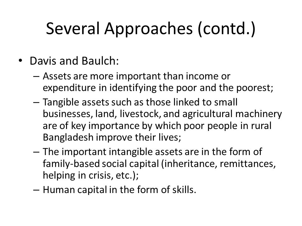 Several Approaches (contd.) Davis and Baulch: – Assets are more important than income or expenditure in identifying the poor and the poorest; – Tangible assets such as those linked to small businesses, land, livestock, and agricultural machinery are of key importance by which poor people in rural Bangladesh improve their lives; – The important intangible assets are in the form of family-based social capital (inheritance, remittances, helping in crisis, etc.); – Human capital in the form of skills.
