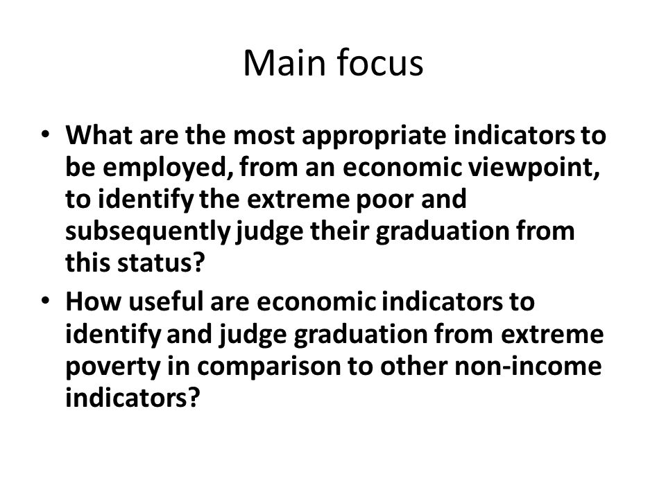 Main focus What are the most appropriate indicators to be employed, from an economic viewpoint, to identify the extreme poor and subsequently judge their graduation from this status.