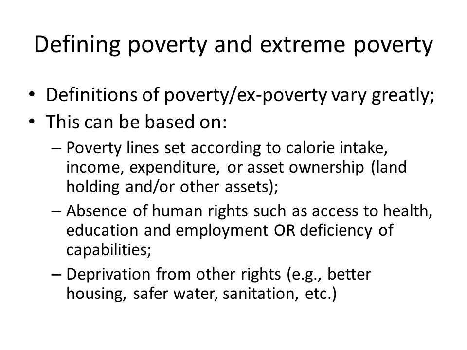 Defining poverty and extreme poverty Definitions of poverty/ex-poverty vary greatly; This can be based on: – Poverty lines set according to calorie intake, income, expenditure, or asset ownership (land holding and/or other assets); – Absence of human rights such as access to health, education and employment OR deficiency of capabilities; – Deprivation from other rights (e.g., better housing, safer water, sanitation, etc.)