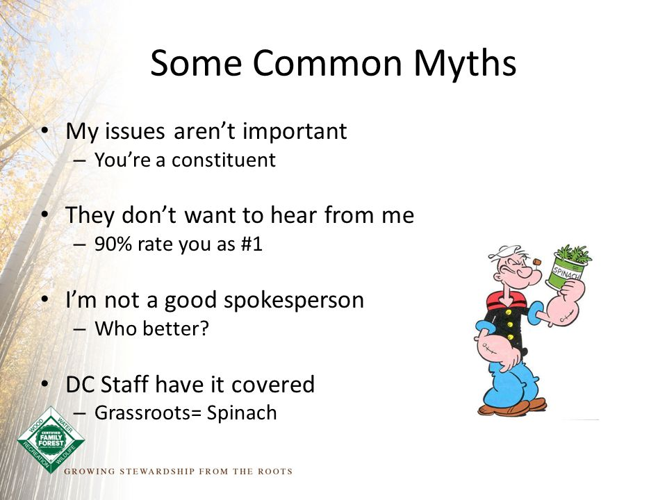 Some Common Myths My issues aren't important – You're a constituent They don't want to hear from me – 90% rate you as #1 I'm not a good spokesperson – Who better.