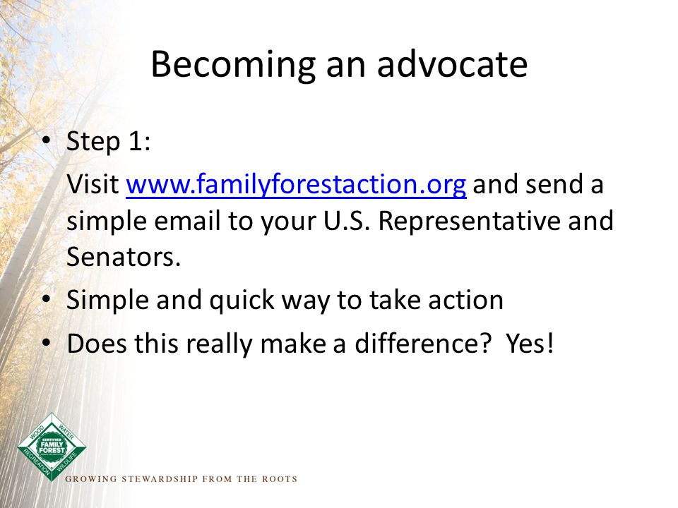 Becoming an advocate Step 1: Visit www.familyforestaction.org and send a simple email to your U.S.