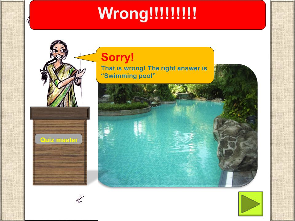 "Quiz master Wrong!!!!!!!!! Sorry! That is wrong! The right answer is ""Swimming pool"""