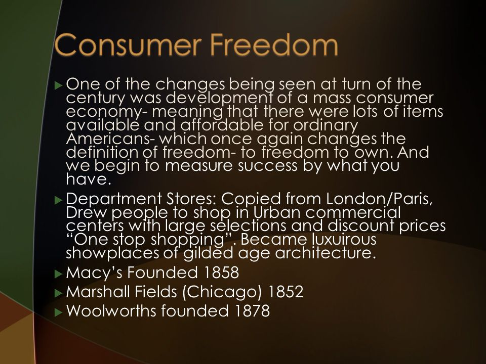  One of the changes being seen at turn of the century was development of a mass consumer economy- meaning that there were lots of items available and affordable for ordinary Americans- which once again changes the definition of freedom- to freedom to own.