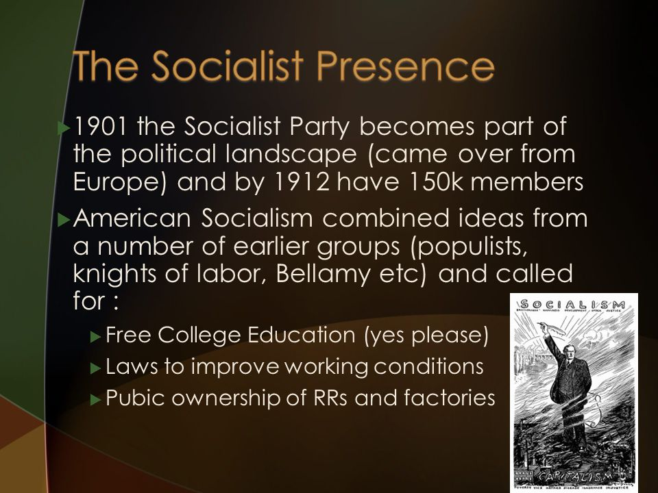  1901 the Socialist Party becomes part of the political landscape (came over from Europe) and by 1912 have 150k members  American Socialism combined ideas from a number of earlier groups (populists, knights of labor, Bellamy etc) and called for :  Free College Education (yes please)  Laws to improve working conditions  Pubic ownership of RRs and factories