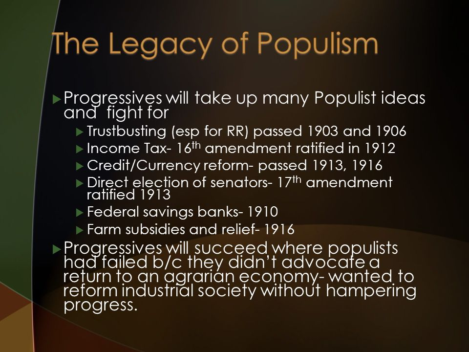  Progressives will take up many Populist ideas and fight for  Trustbusting (esp for RR) passed 1903 and 1906  Income Tax- 16 th amendment ratified in 1912  Credit/Currency reform- passed 1913, 1916  Direct election of senators- 17 th amendment ratified 1913  Federal savings banks- 1910  Farm subsidies and relief- 1916  Progressives will succeed where populists had failed b/c they didn't advocate a return to an agrarian economy- wanted to reform industrial society without hampering progress.