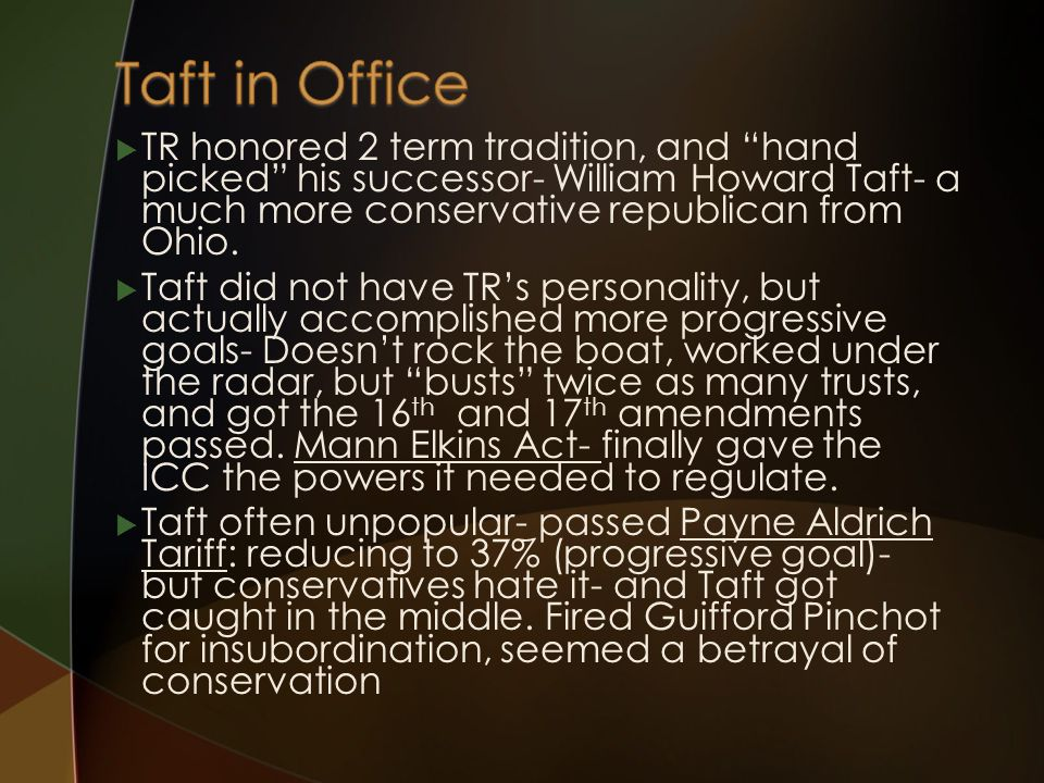  TR honored 2 term tradition, and hand picked his successor- William Howard Taft- a much more conservative republican from Ohio.