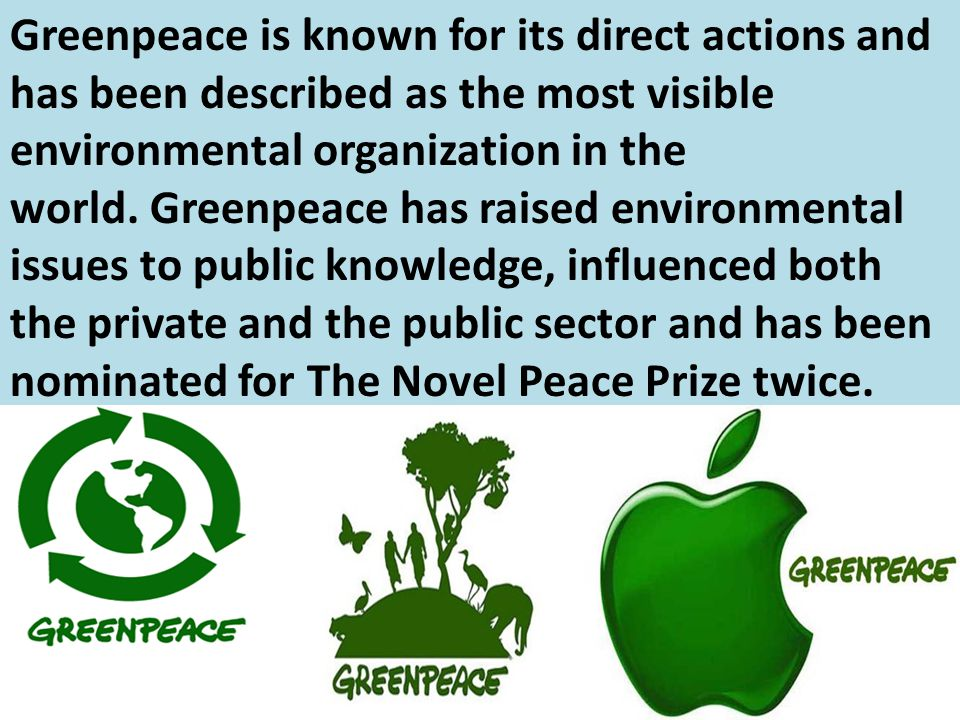 Greenpeace is known for its direct actions and has been described as the most visible environmental organization in the world. Greenpeace has raised e