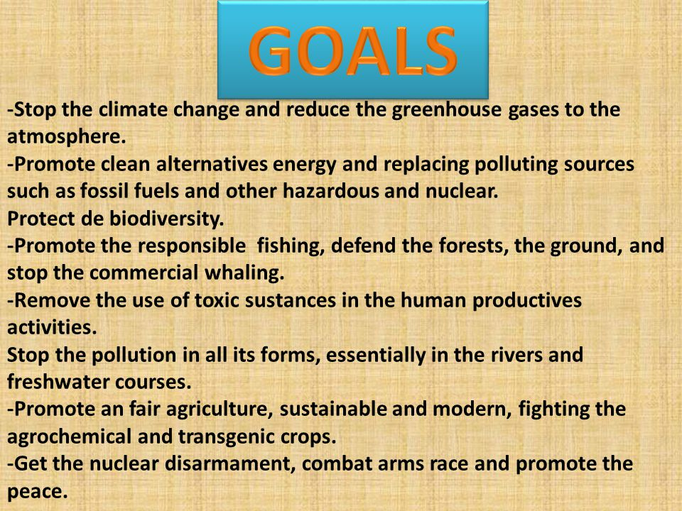 -Stop the climate change and reduce the greenhouse gases to the atmosphere. -Promote clean alternatives energy and replacing polluting sources such as