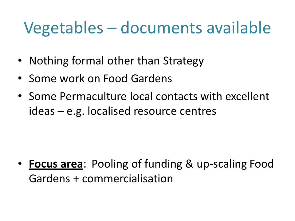 Vegetables – documents available Nothing formal other than Strategy Some work on Food Gardens Some Permaculture local contacts with excellent ideas –