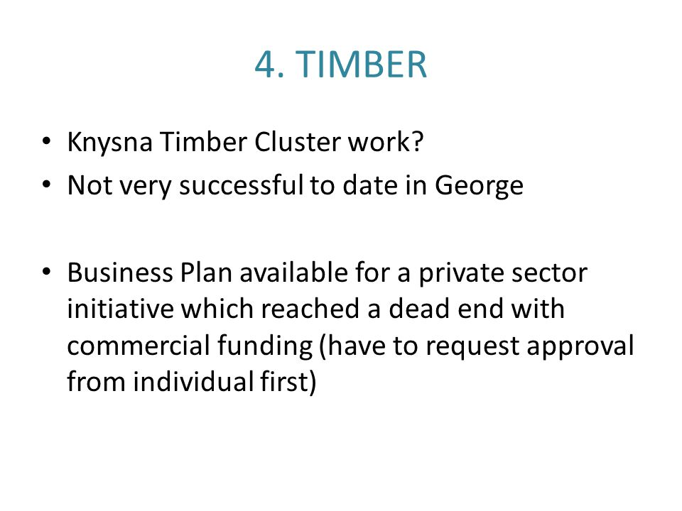 4. TIMBER Knysna Timber Cluster work? Not very successful to date in George Business Plan available for a private sector initiative which reached a de
