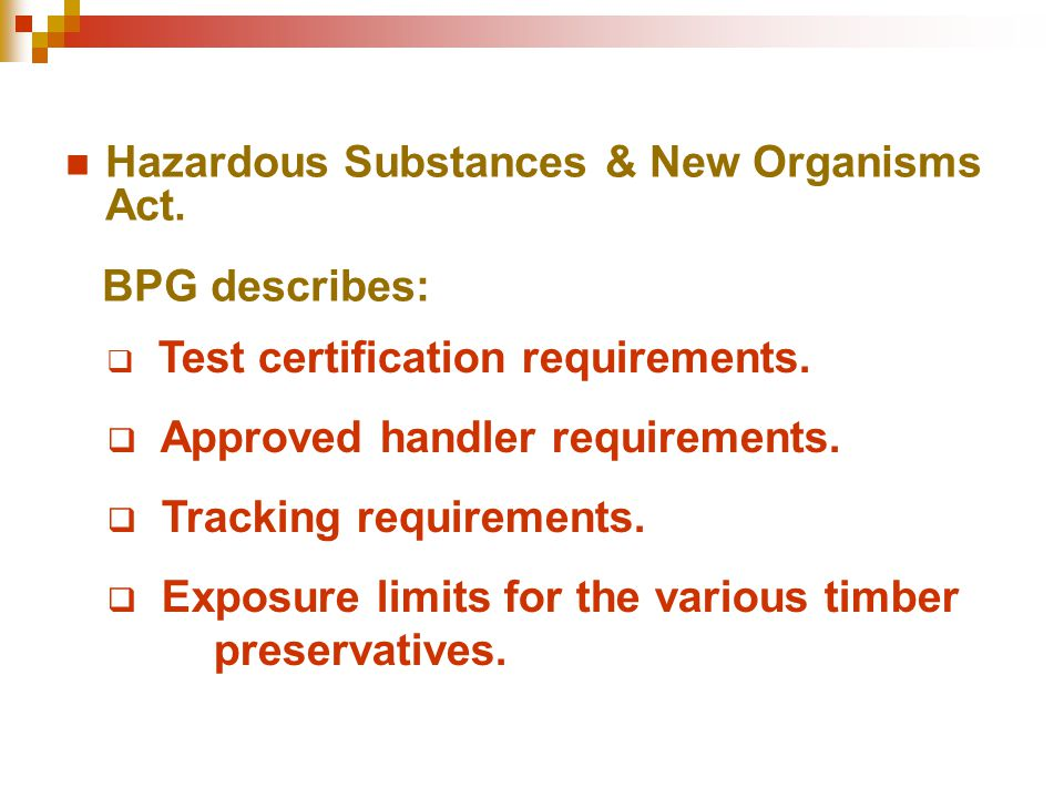 Hazardous Substances & New Organisms Act. BPG describes:  Test certification requirements.  Approved handler requirements.  Tracking requirements.