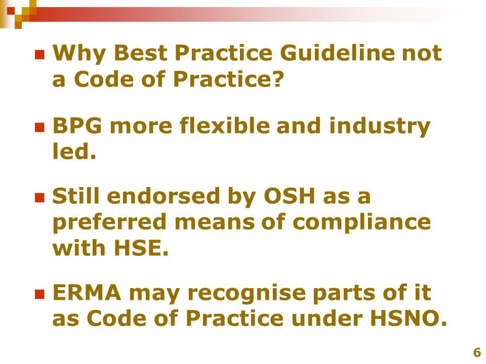 Why Best Practice Guideline not a Code of Practice? BPG more flexible and industry led. Still endorsed by OSH as a preferred means of compliance with