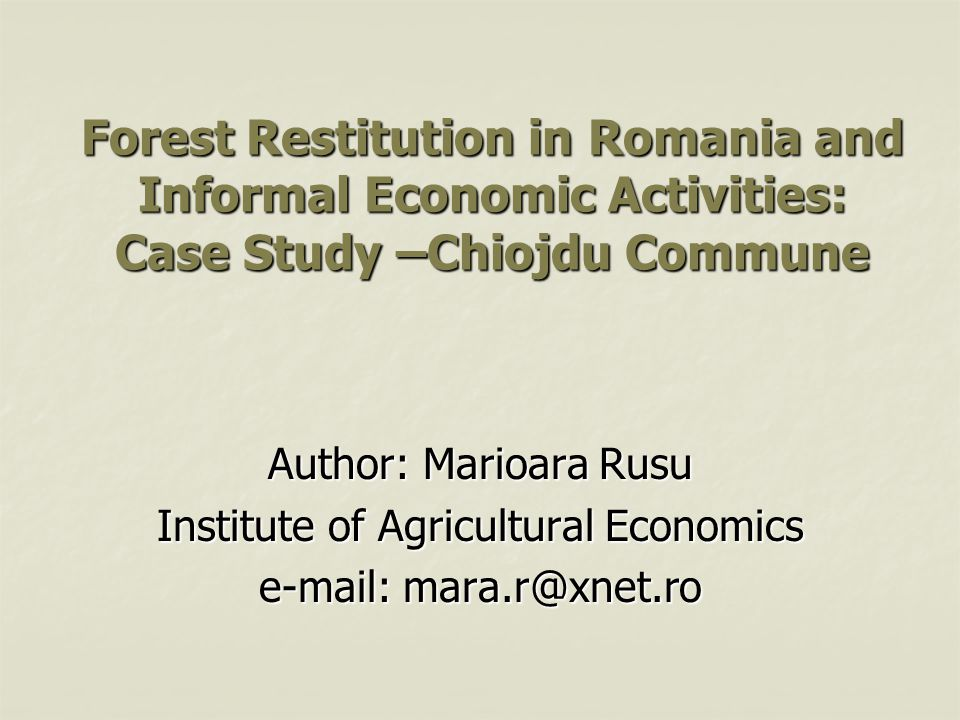 Forest Restitution in Romania and Informal Economic Activities: Case Study –Chiojdu Commune Author: Marioara Rusu Institute of Agricultural Economics e-mail: mara.r@xnet.ro
