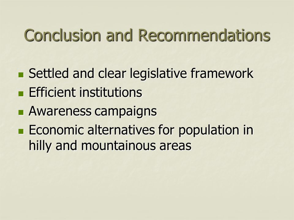 Conclusion and Recommendations Settled and clear legislative framework Settled and clear legislative framework Efficient institutions Efficient institutions Awareness campaigns Awareness campaigns Economic alternatives for population in hilly and mountainous areas Economic alternatives for population in hilly and mountainous areas