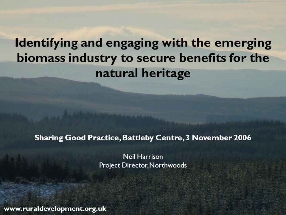Identifying and engaging with the emerging biomass industry to secure benefits for the natural heritage Sharing Good Practice, Battleby Centre, 3 November 2006 www.ruraldevelopment.org.uk Neil Harrison Project Director, Northwoods