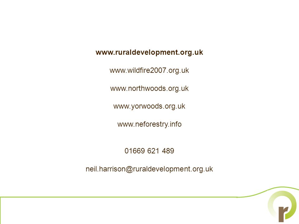 www.ruraldevelopment.org.uk www.wildfire2007.org.uk www.northwoods.org.uk www.yorwoods.org.uk www.neforestry.info 01669 621 489 neil.harrison@ruraldevelopment.org.uk