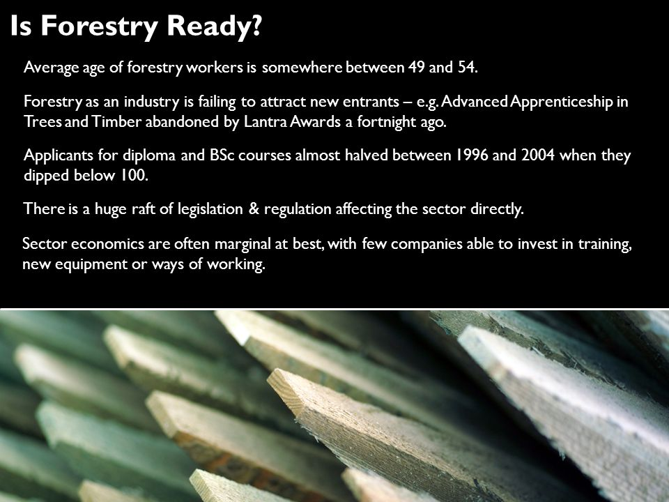 Is Forestry Ready? Forestry as an industry is failing to attract new entrants – e.g. Advanced Apprenticeship in Trees and Timber abandoned by Lantra A