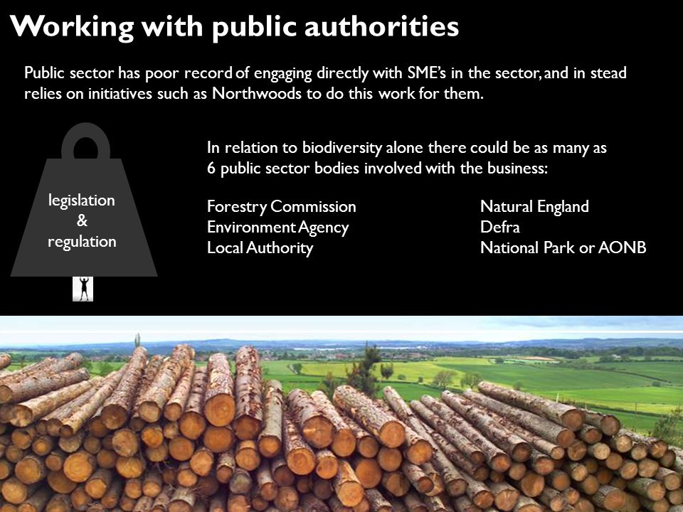 Working with public authorities Public sector has poor record of engaging directly with SME's in the sector, and in stead relies on initiatives such as Northwoods to do this work for them.