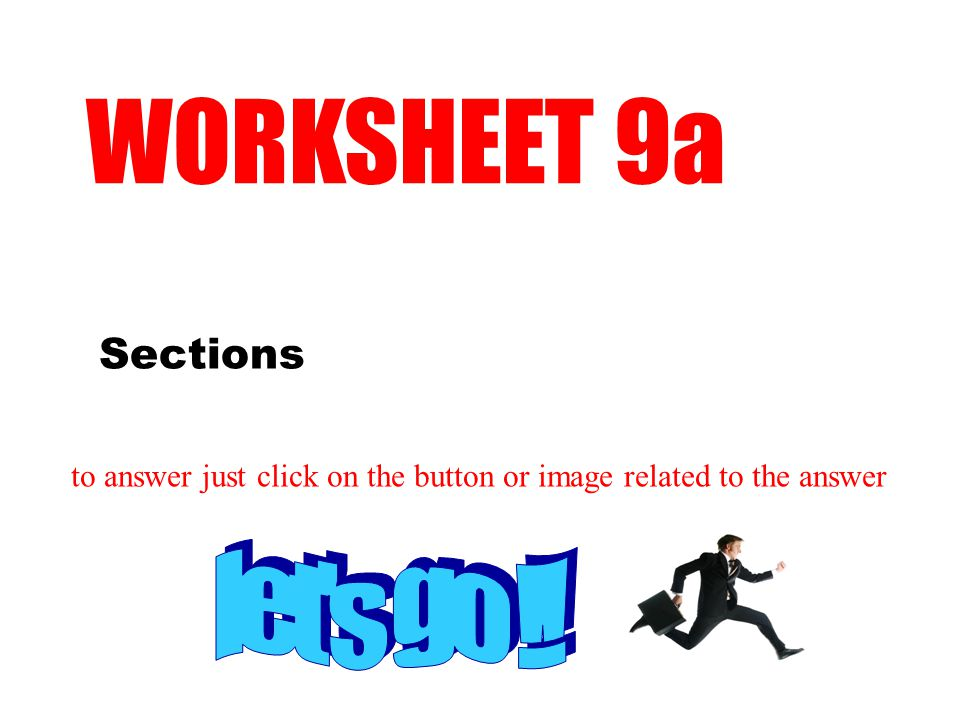 Sections WORKSHEET 9a to answer just click on the button or image related to the answer