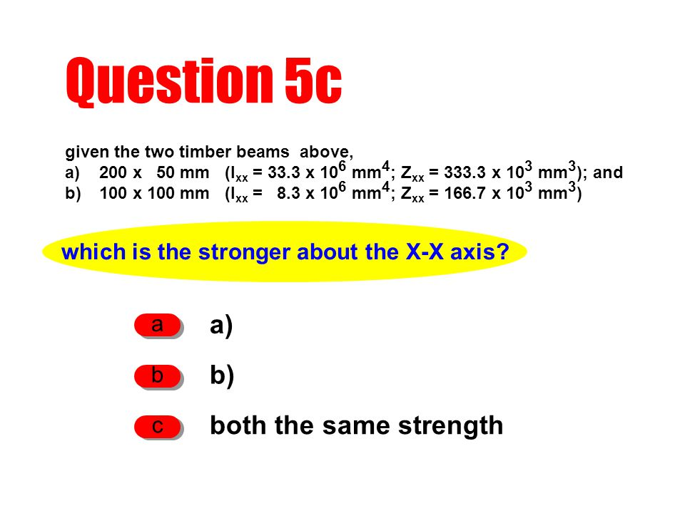 Question 5c given the two timber beams above, a)200 x 50 mm (I xx = 33.3 x 10 6 mm 4 ; Z xx = 333.3 x 10 3 mm 3 ); and b)100 x 100 mm (I xx = 8.3 x 10