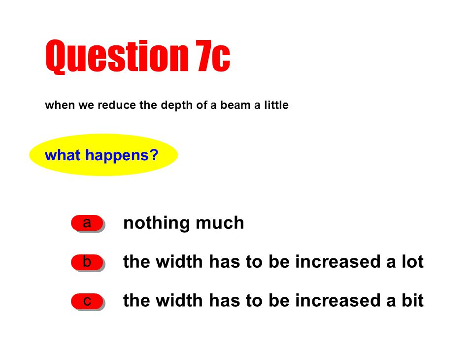 Question 7c when we reduce the depth of a beam a little nothing much a the width has to be increased a lot b the width has to be increased a bit c what happens