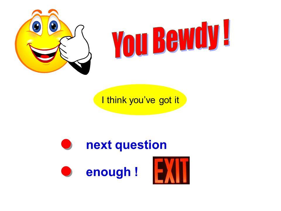 next question enough ! I think you've got it