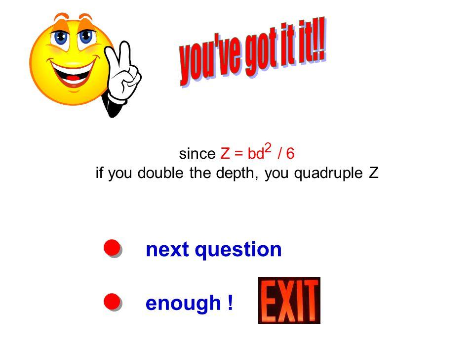 next question enough ! since Z = bd 2 / 6 if you double the depth, you quadruple Z